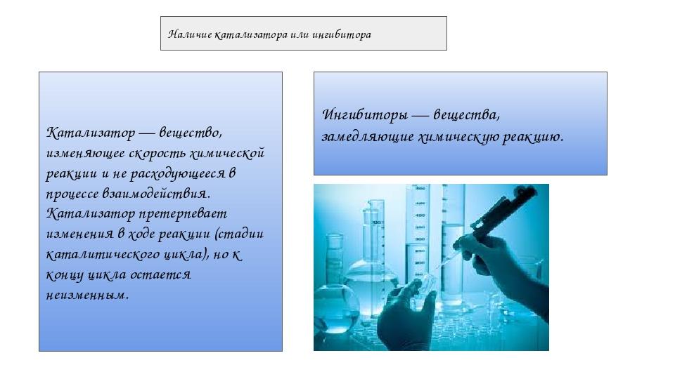 Наличие катализатора или ингибитора Катализатор — вещество, изменяющее скорос...