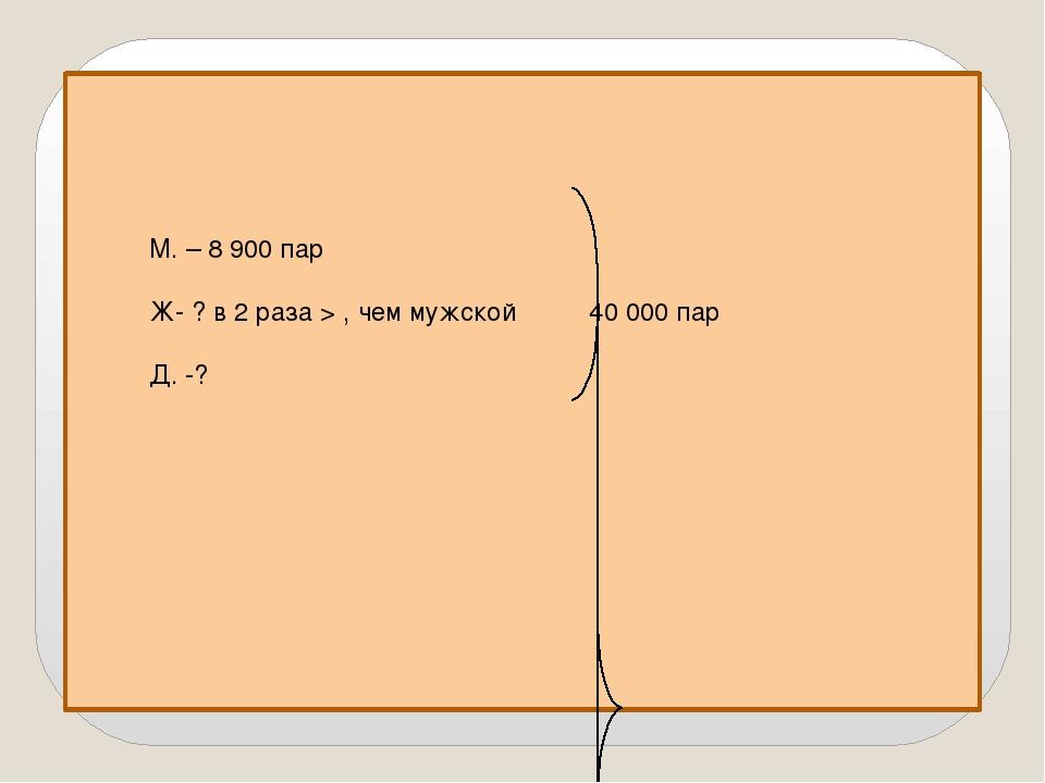 М. – 8 900 пар Ж- ? в 2 раза > , чем мужской 40 000 пар Д. -?