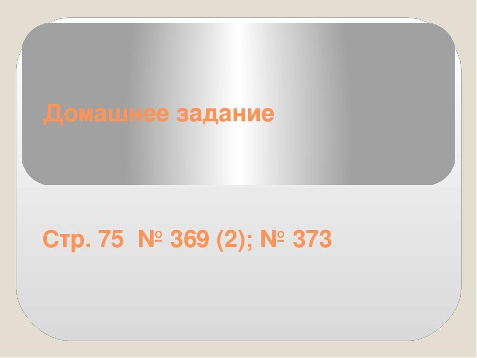 Домашнее задание Стр. 75 № 369 (2); № 373