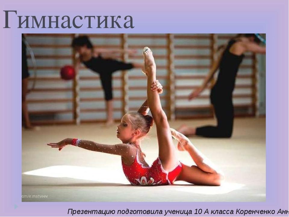 Гимнастика Презентацию подготовила ученица 10 А класса Коренченко Анна