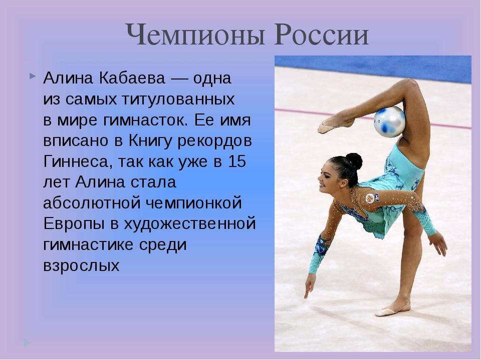 Чемпионы России Алина Кабаева— одна изсамых титулованных вмире гимнасток....