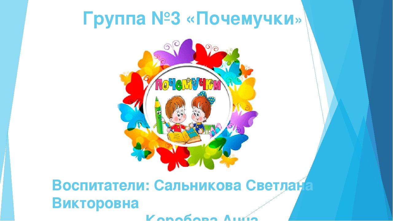 Группа №3 «Почемучки» Воспитатели: Сальникова Светлана Викторовна Коробова Ан...