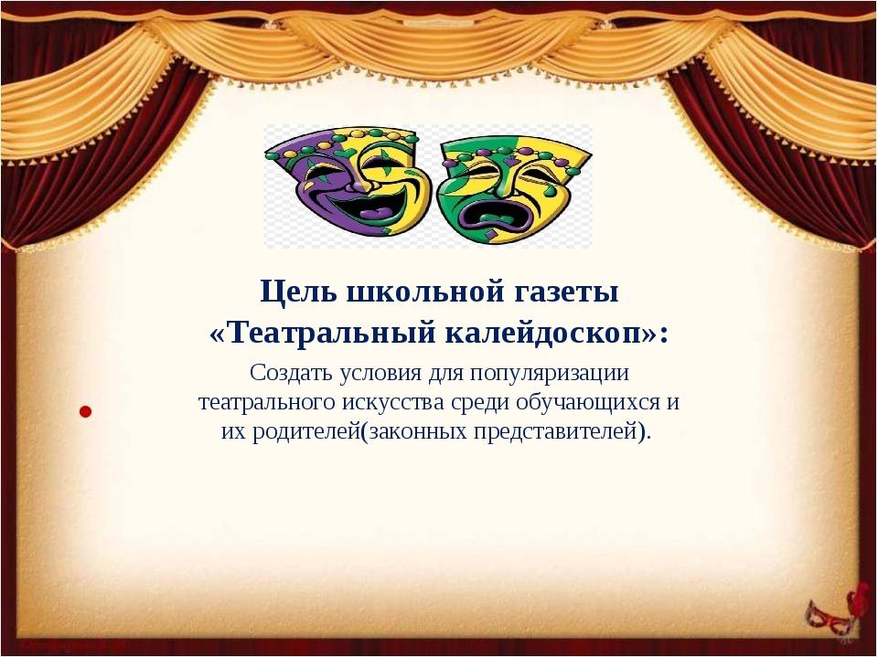 Цель школьной газеты «Театральный калейдоскоп»: Создать условия для популяриз...