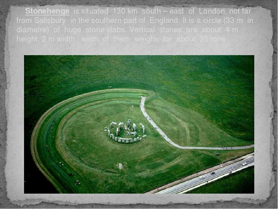 Stonehenge is situated 130 km south – east of London, not far from Salisbury...