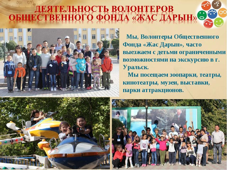 Мы, Волонтеры Общественного Фонда «Жас Дарын», часто выезжаем с детьми огран...