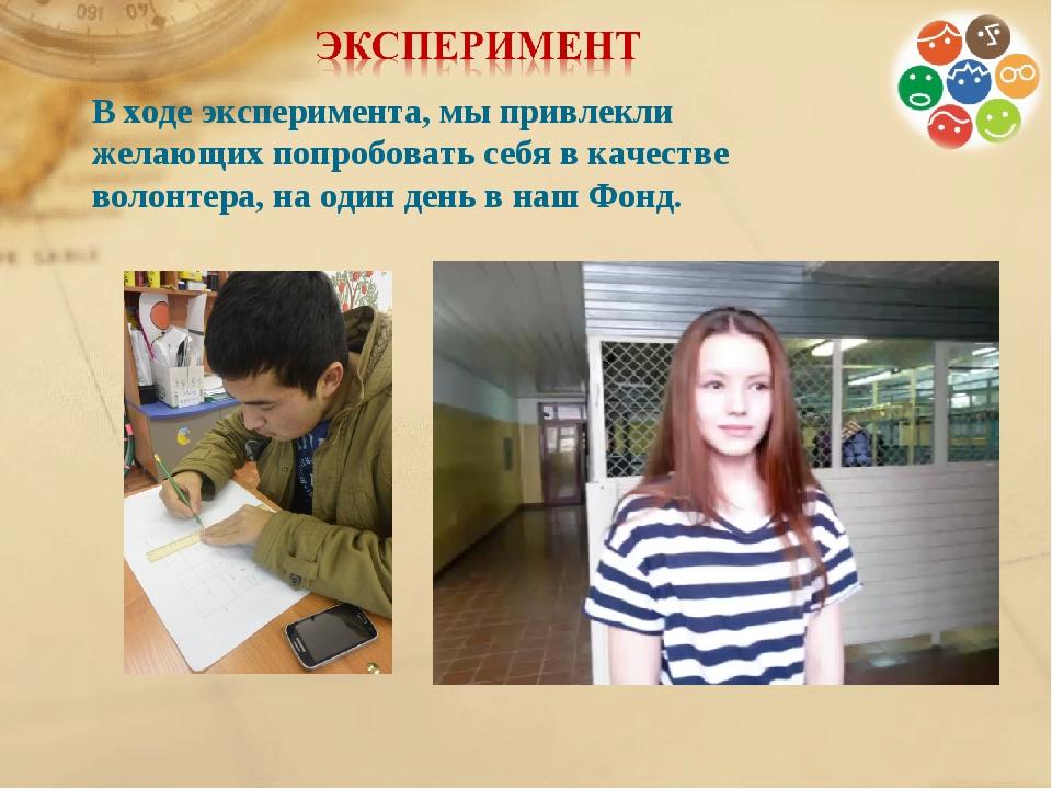 В ходе эксперимента, мы привлекли желающих попробовать себя в качестве волонт...