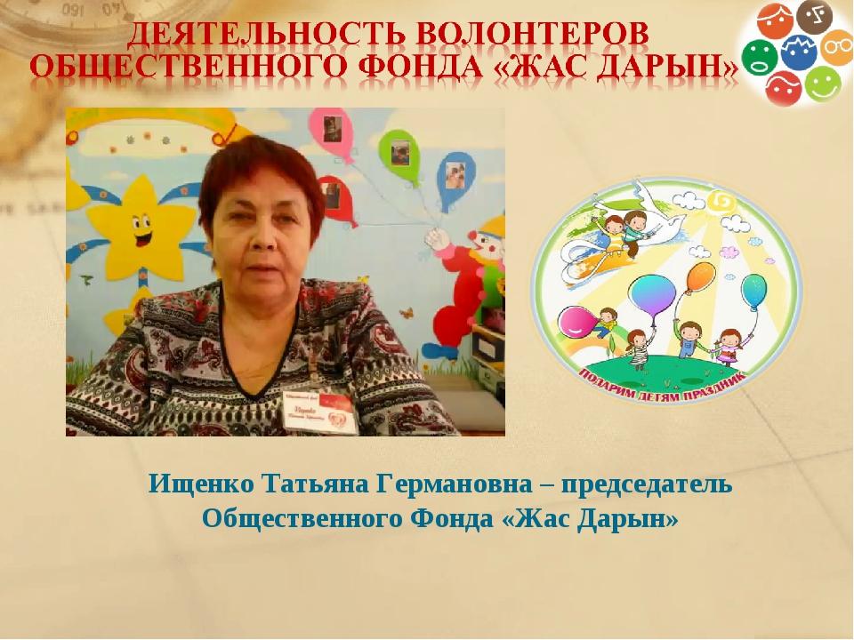 Ищенко Татьяна Германовна – председатель Общественного Фонда «Жас Дарын»