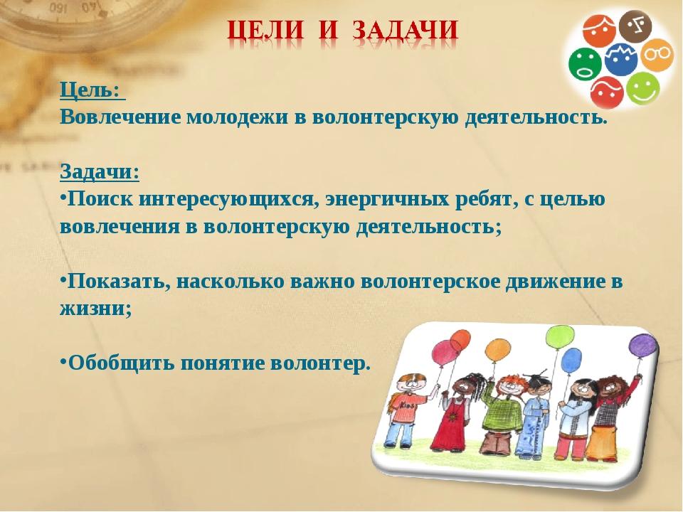 Цель: Вовлечение молодежи в волонтерскую деятельность. Задачи: Поиск интересу...