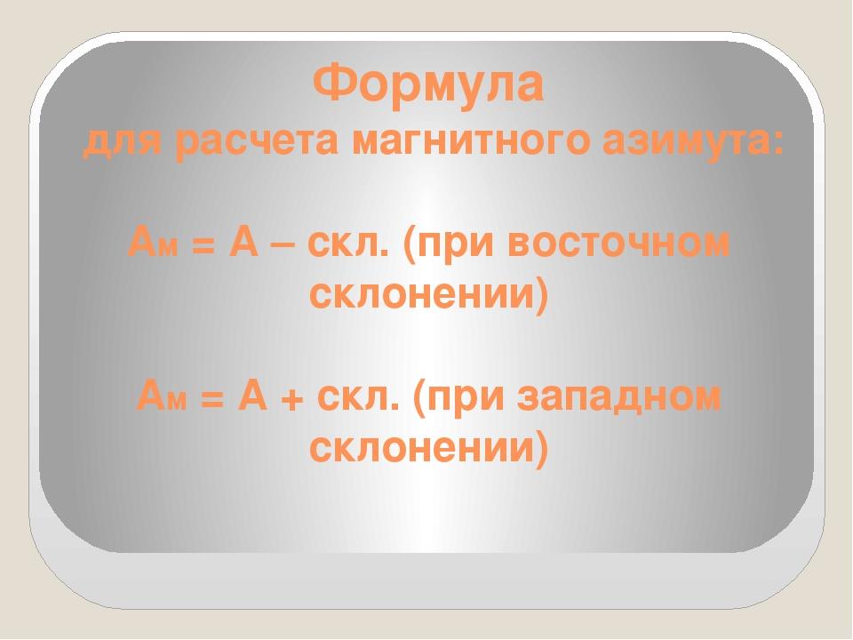 Формула для расчета магнитного азимута: Ам = А – скл. (при восточном склонени...