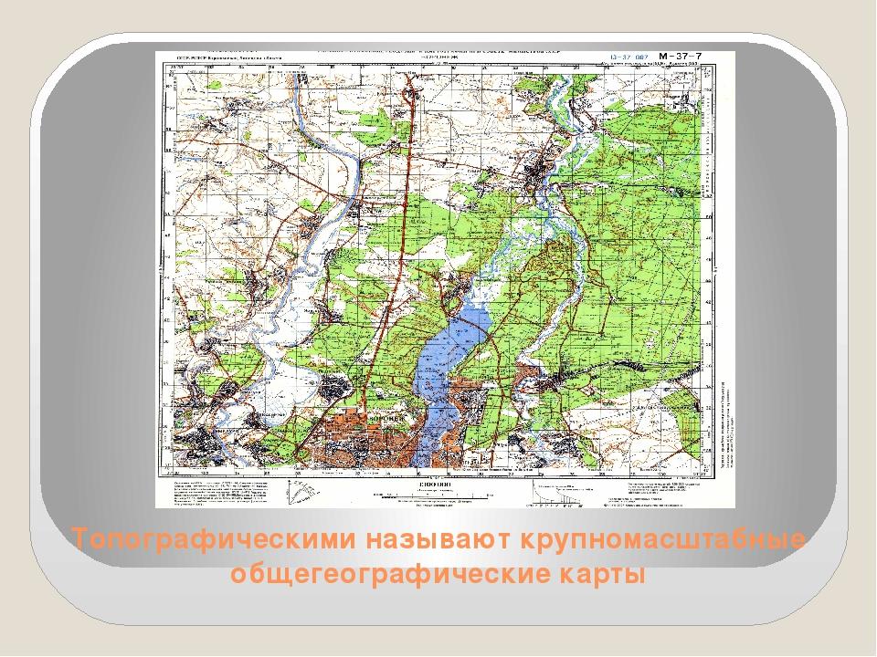 Топографическими называют крупномасштабные общегеографические карты