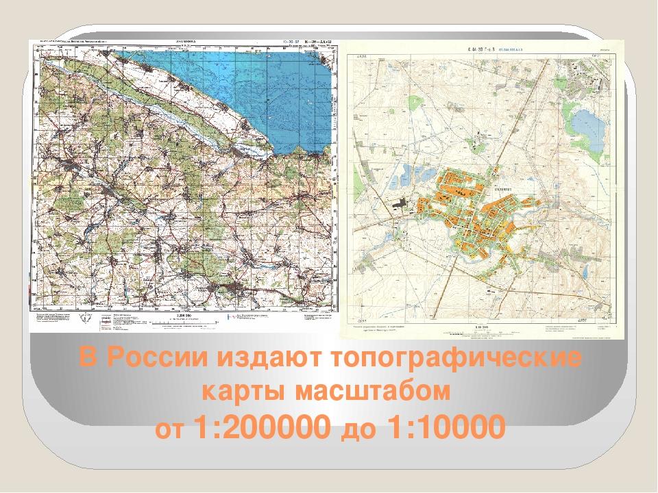 В России издают топографические карты масштабом от 1:200000 до 1:10000