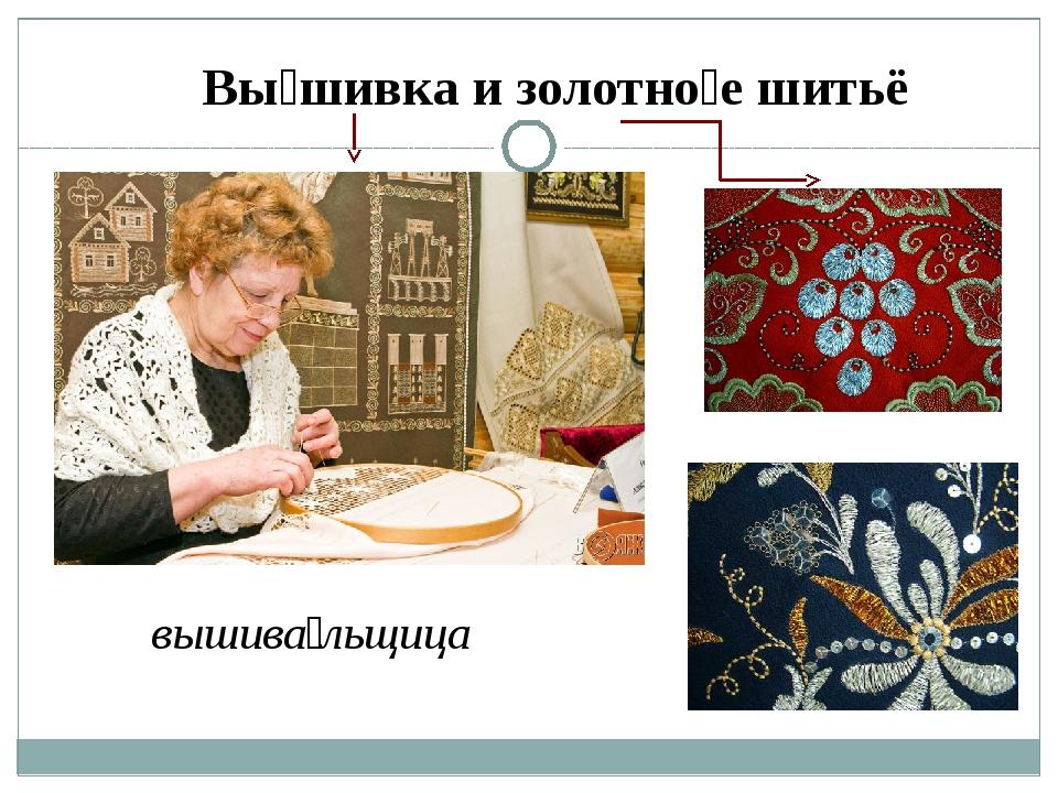 Вы́шивка и золотно́е шитьё вышива́льщица