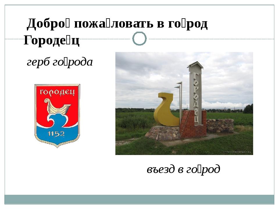 въезд в го́род Добро́ пожа́ловать в го́род Городе́ц герб го́рода