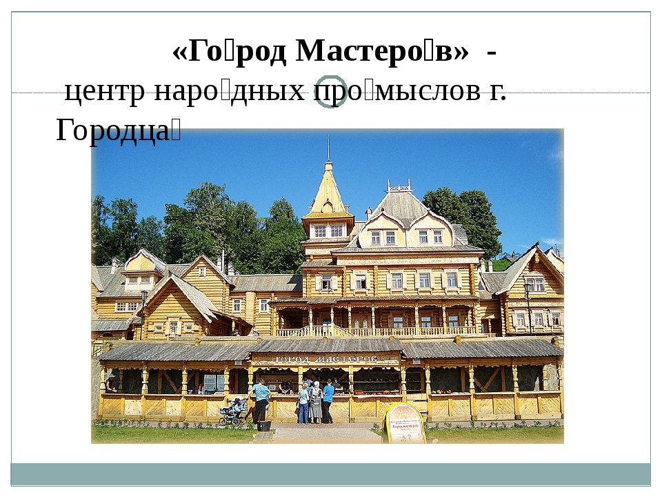 «Го́род Мастеро́в» - центр наро́дных про́мыслов г. Городца́