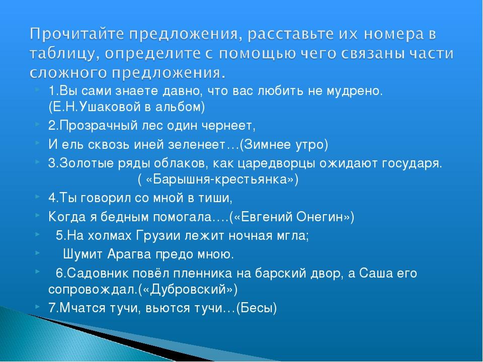 1.Вы сами знаете давно, что вас любить не мудрено. (Е.Н.Ушаковой в альбом) 2....