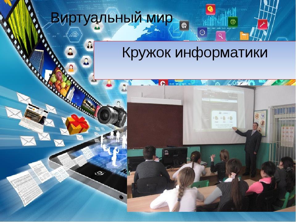 Виртуальный мир Кружок информатики Виртуальный мир