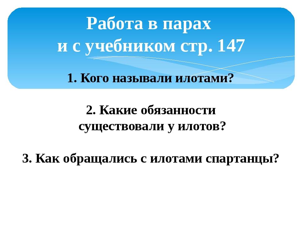 Работа в парах и с учебником стр. 147 1. Кого называли илотами? 2. Какие обяз...