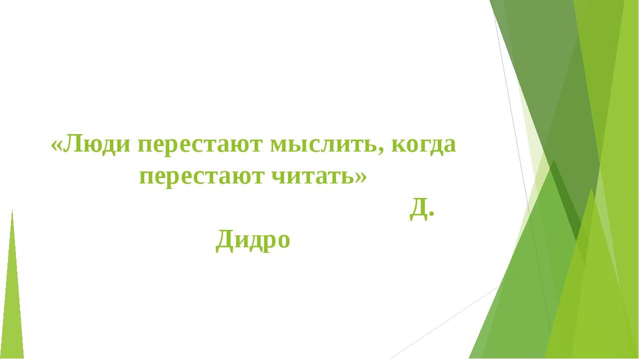 «Люди перестают мыслить, когда перестают читать» Д. Дидро