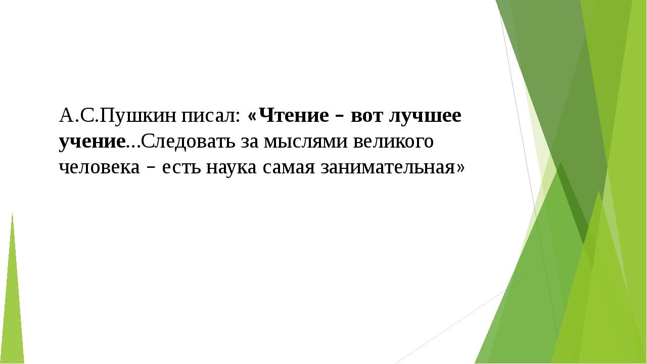 А.С.Пушкин писал: «Чтение – вот лучшее учение…Следовать за мыслями великого ч...