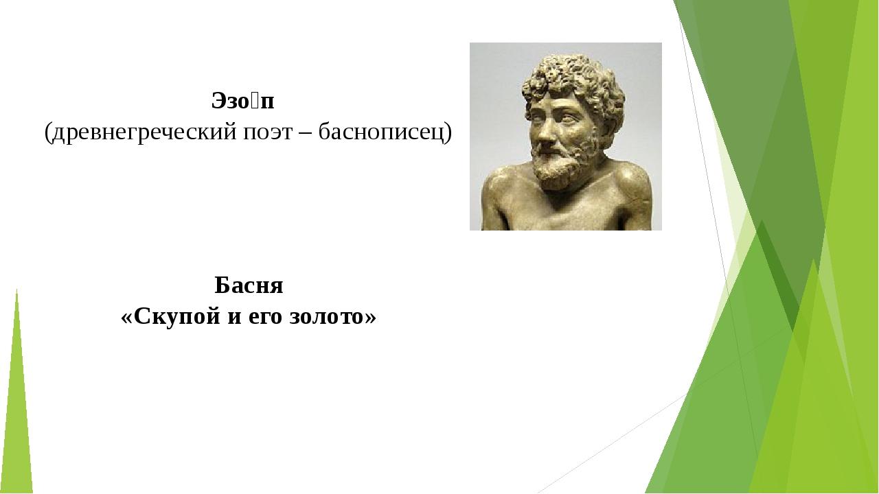 Эзо́п (древнегреческийпоэт – баснописец) Басня «Скупой и его золото»