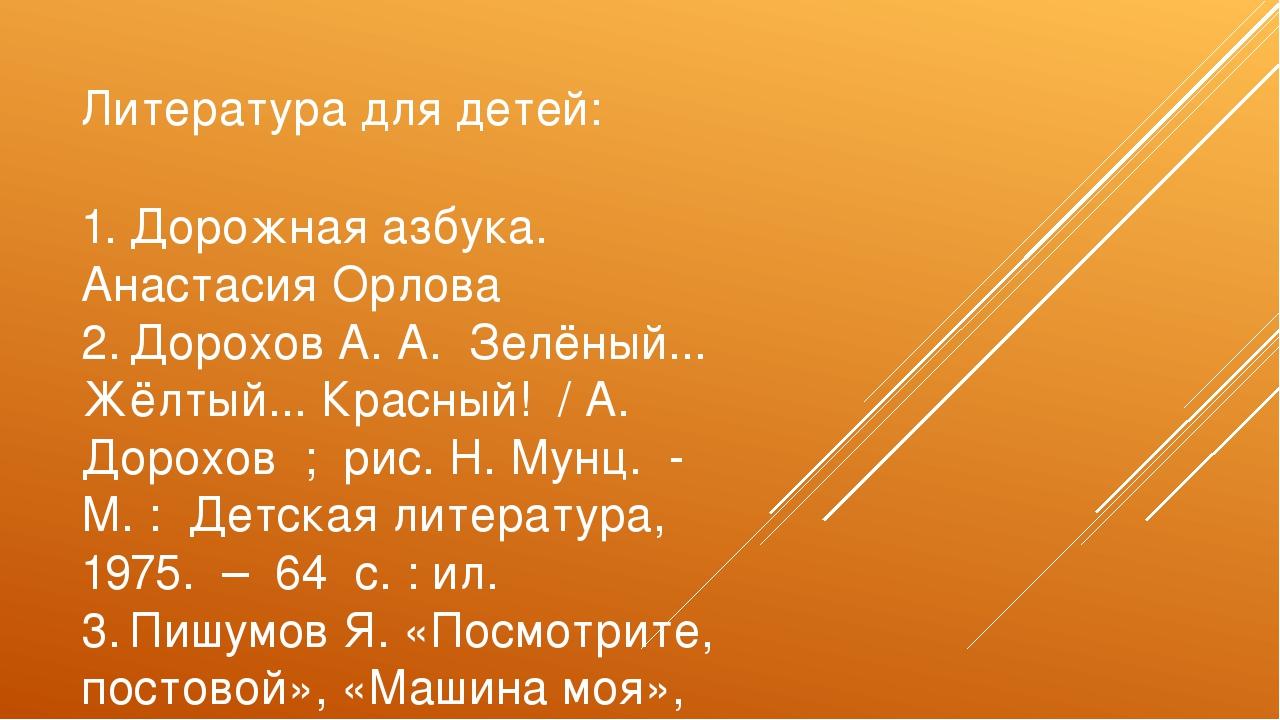 Литература для детей: 1.Дорожная азбука. Анастасия Орлова 2.Дорохов А. А. З...