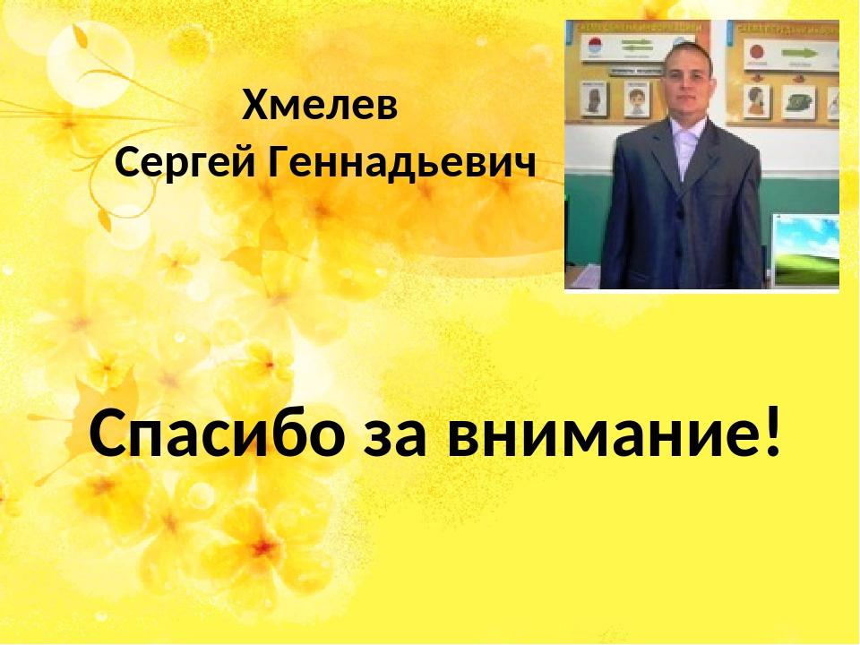 Хмелев Сергей Геннадьевич Спасибо за внимание!