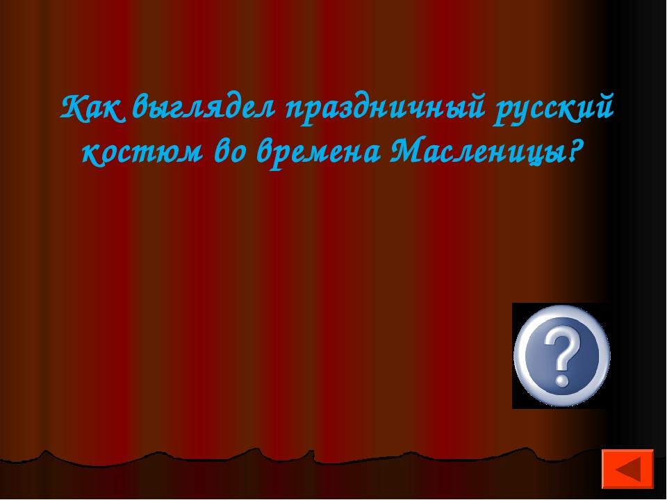 Как выглядел праздничный русский костюм во времена Масленицы?