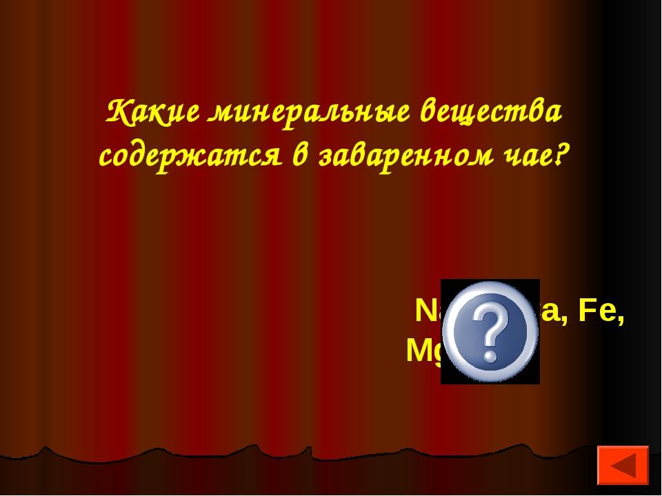 Какие минеральные вещества содержатся в заваренном чае? Na, K, Ca, Fe, Mg, P
