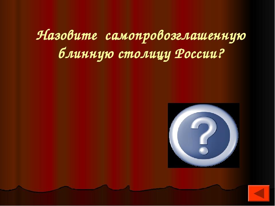 Назовите самопровозглашенную блинную столицу России? Сенгилей