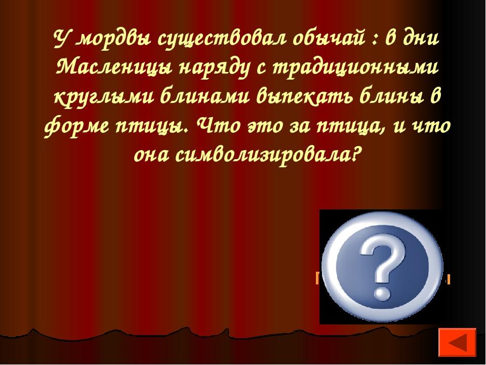 У мордвы существовал обычай : в дни Масленицы наряду с традиционными круглыми...
