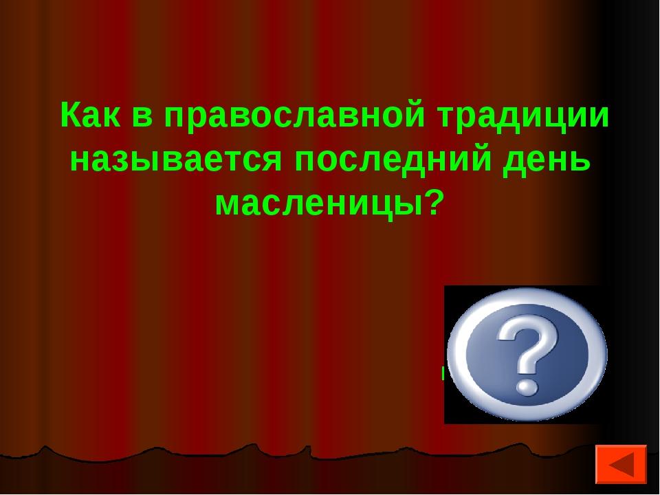 Как в православной традиции называется последний день масленицы? Прощеное во...