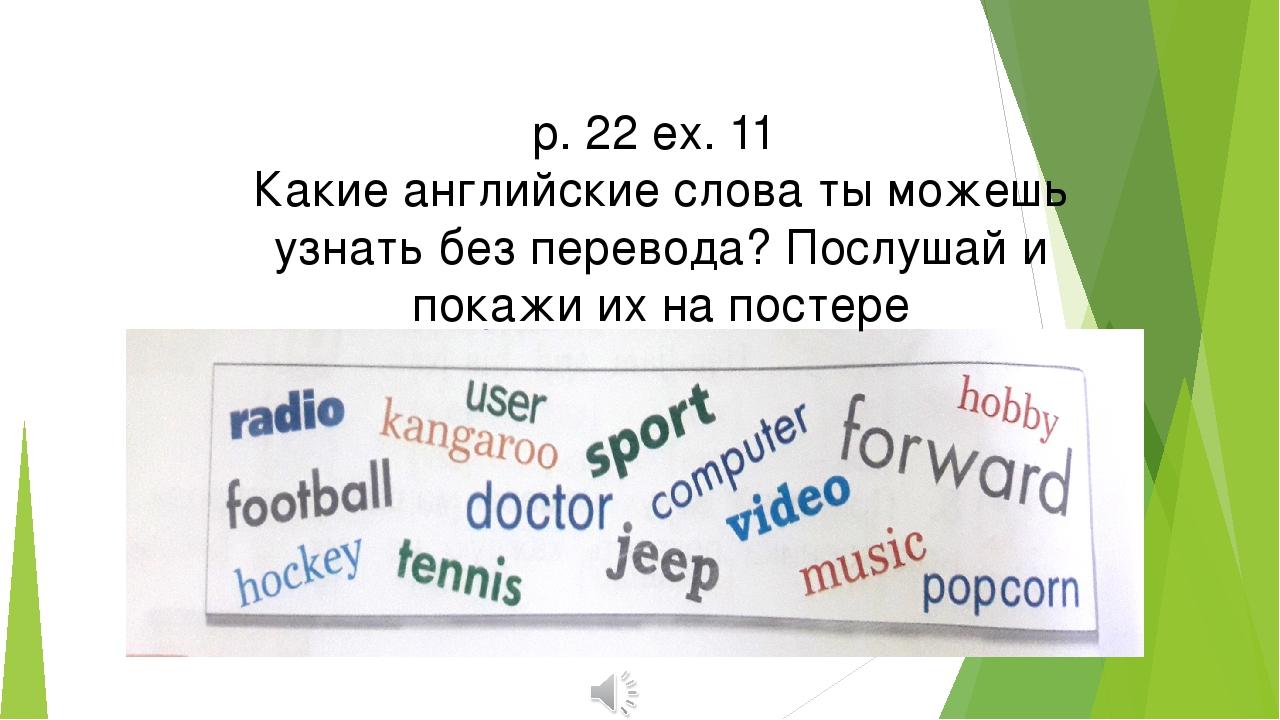 p. 22 ex. 11 Какие английские слова ты можешь узнать без перевода? Послушай...