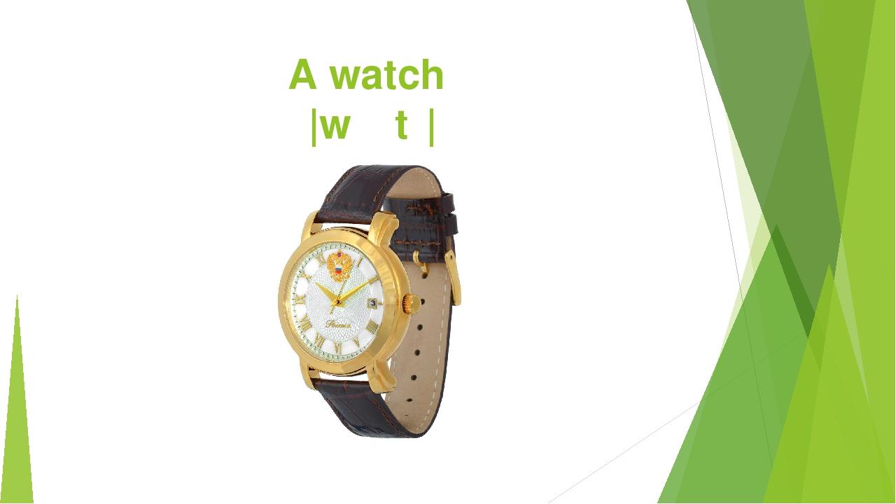 A watch |wɑːtʃ|
