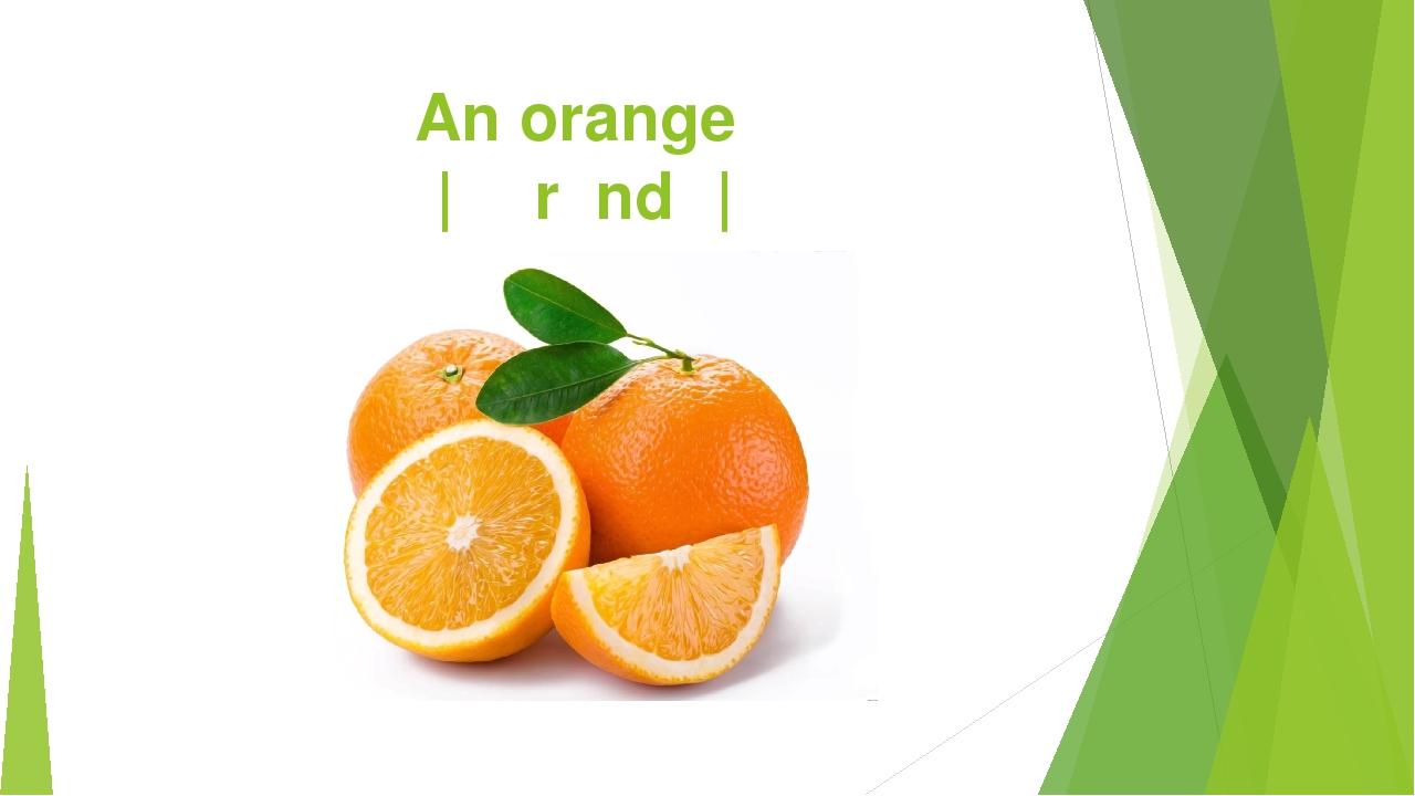 An orange |ˈɔːrɪndʒ|