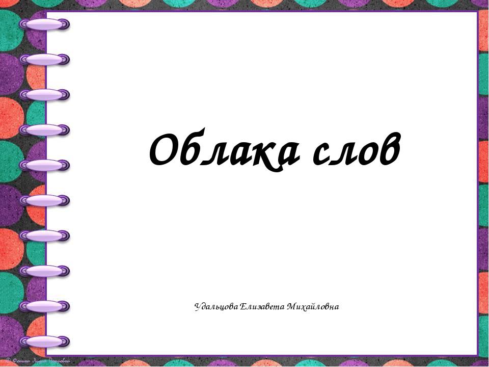 Облака слов Удальцова Елизавета Михайловна