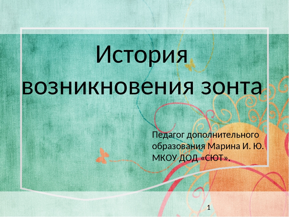 История возникновения зонта Педагог дополнительного образования Марина И. Ю....