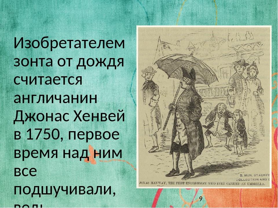 Изобретателем зонта от дождя считается англичанин Джонас Хенвей в 1750, перво...