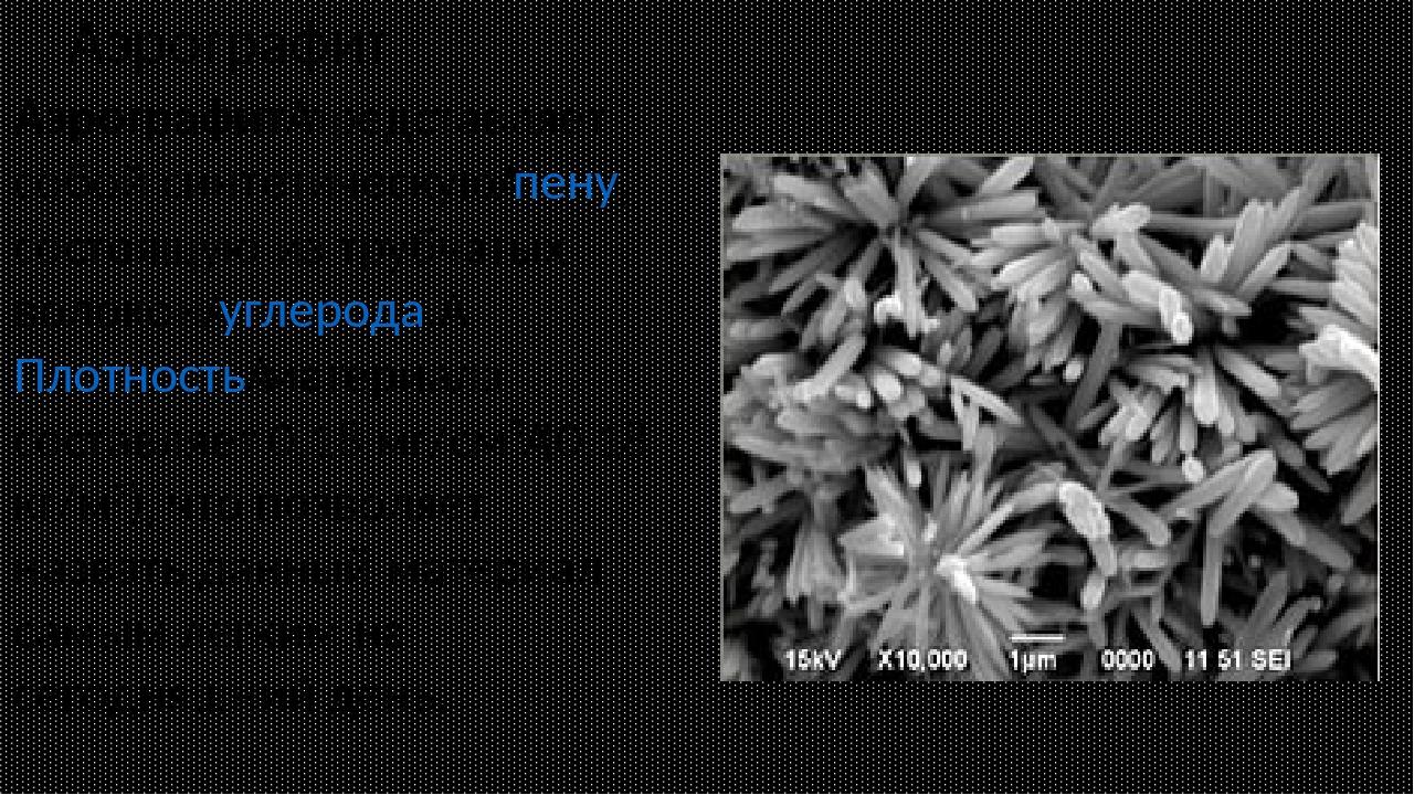 Аэрографит Аэрографитпредставляет собой синтетическуюпену, состоящую из тру...