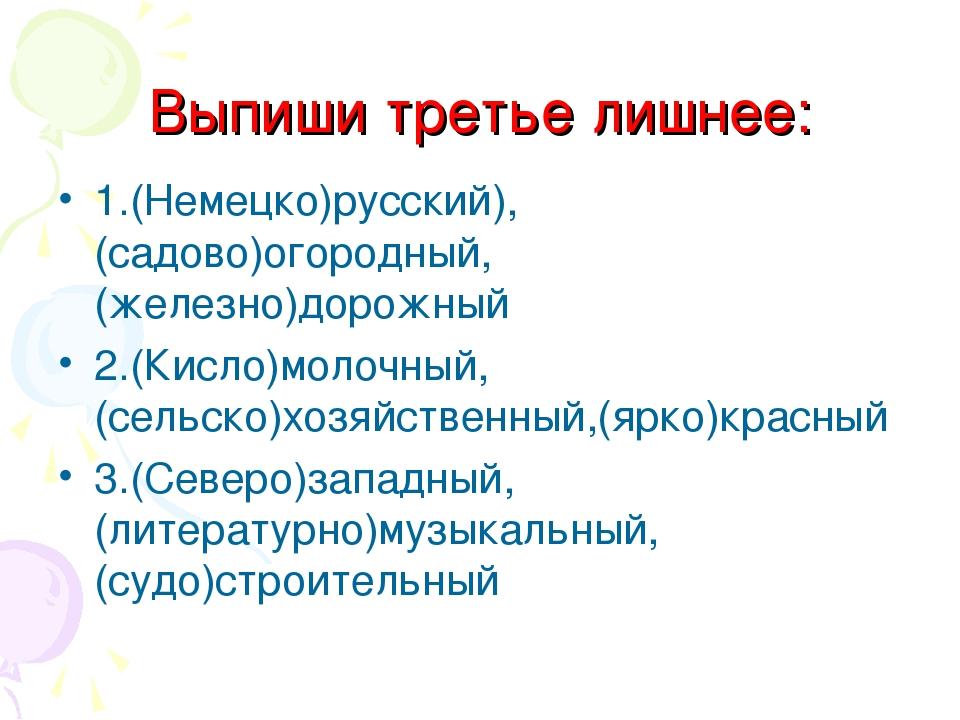 Выпиши третье лишнее: 1.(Немецко)русский),(садово)огородный, (железно)дорожны...