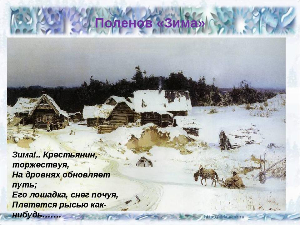 Поленов «Зима» Зима!.. Крестьянин, торжествуя, На дровнях обновляет путь; Его...