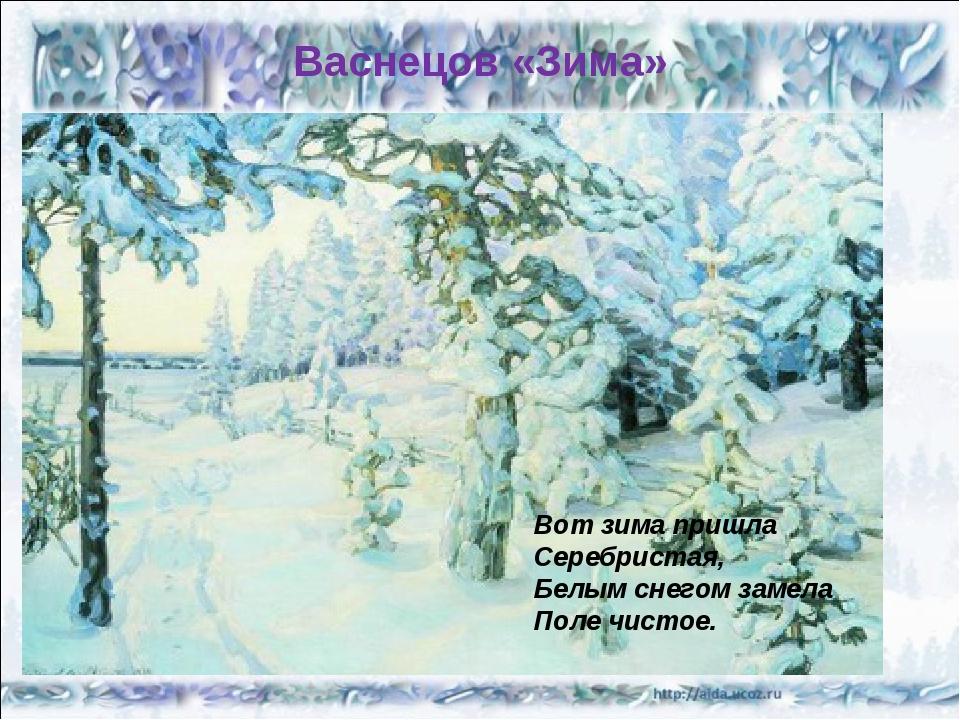 Васнецов «Зима» Вот зима пришла Серебристая, Белым снегом замела Поле чистое.