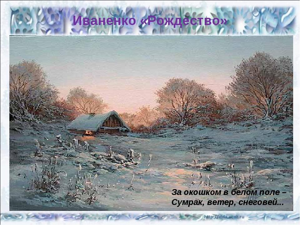 Иваненко «Рождество» За окошком в белом поле – Сумрак, ветер, снеговей...