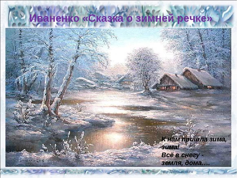 Иваненко «Сказка о зимней речке» К нам пришла зима, зима! Всё в снегу - земля...