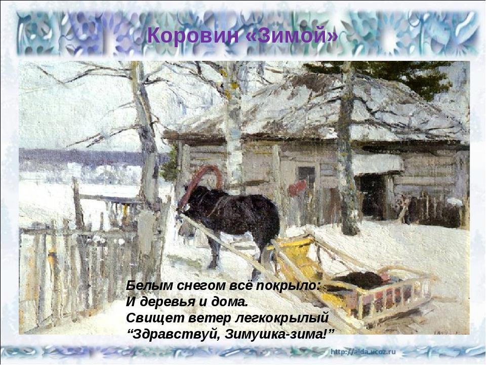 Коровин «Зимой» Белым снегом всё покрыло: И деревья и дома. Свищет ветер легк...