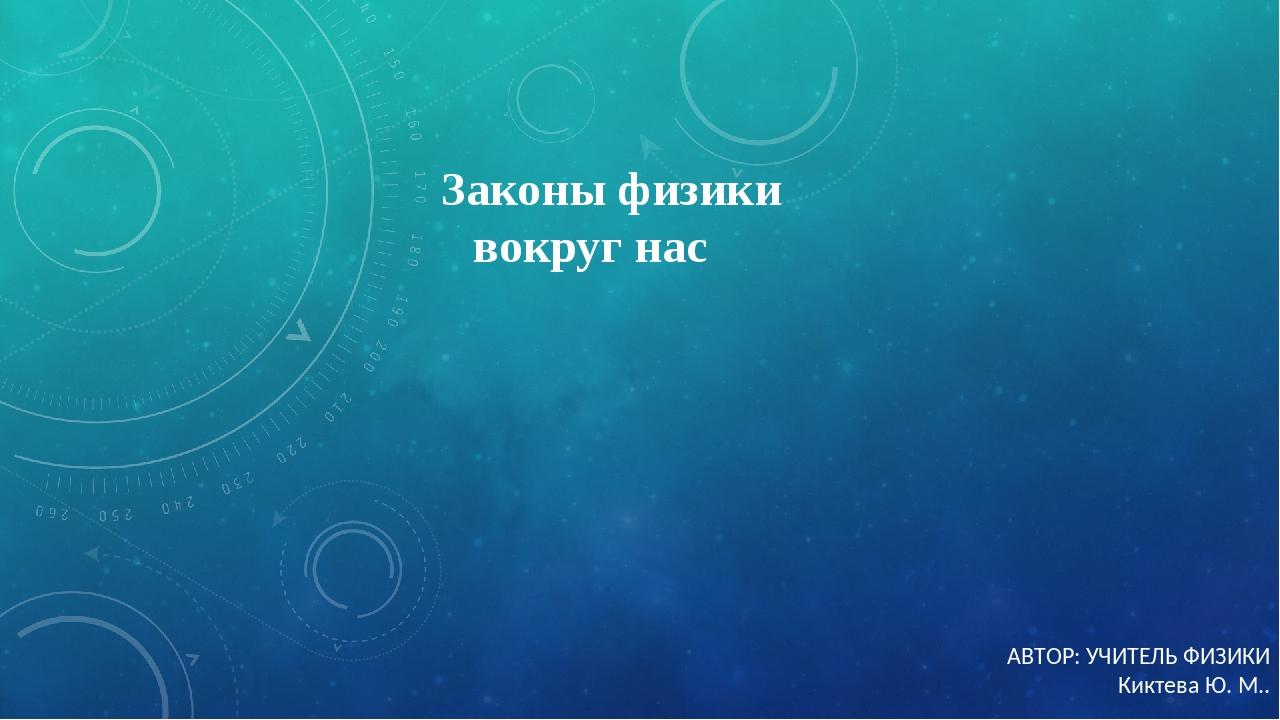 Законы физики вокруг нас АВТОР: УЧИТЕЛЬ ФИЗИКИ Киктева Ю. М..