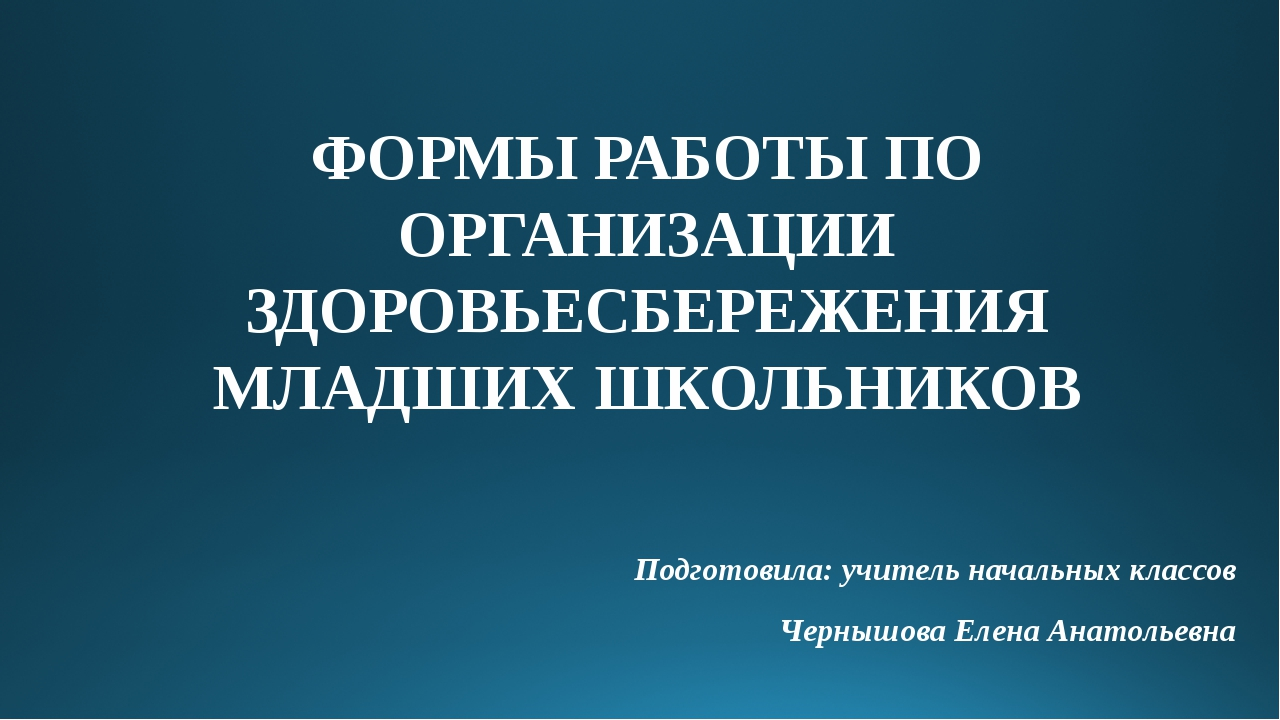 ФОРМЫ РАБОТЫ ПО ОРГАНИЗАЦИИ ЗДОРОВЬЕСБЕРЕЖЕНИЯ МЛАДШИХ ШКОЛЬНИКОВ Подготовила...