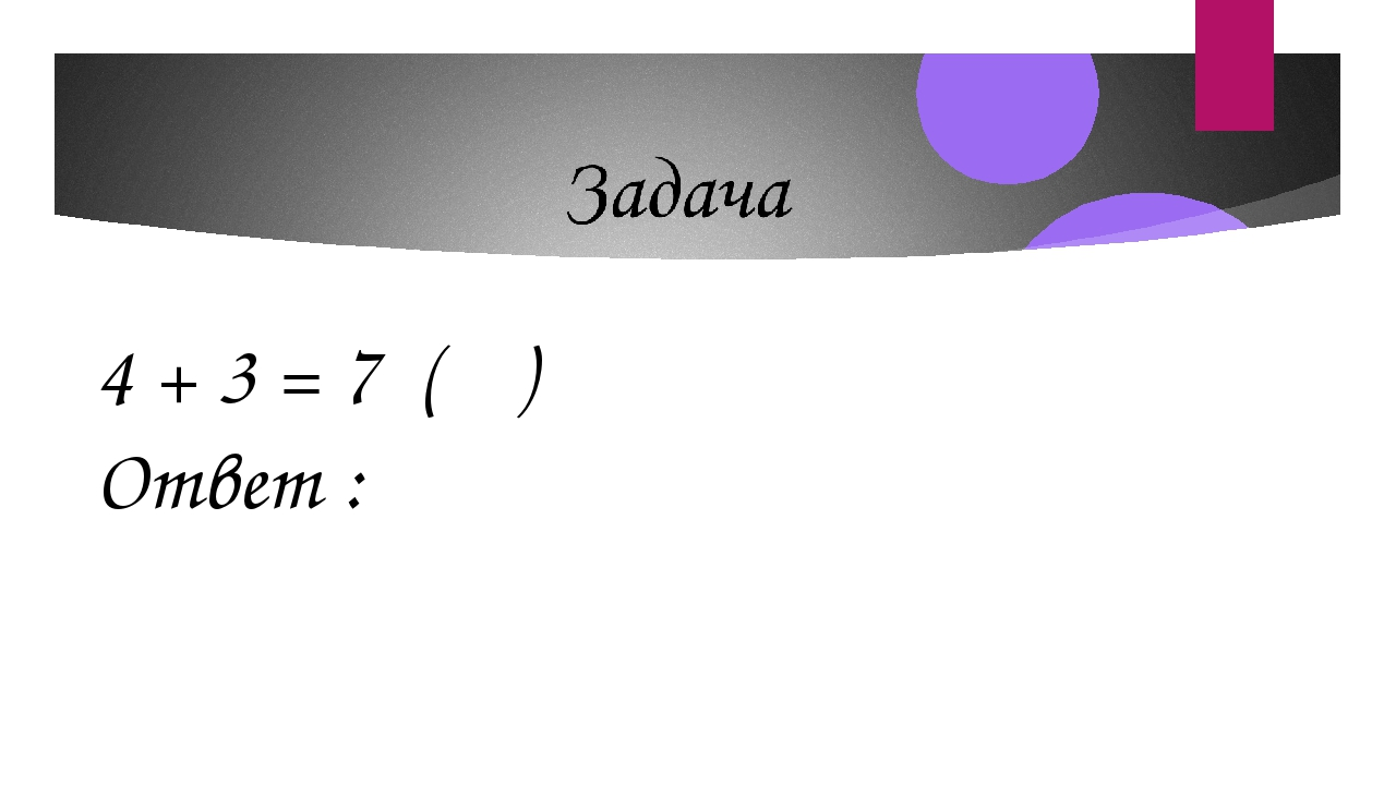 4 + 3 = 7 ( ) Ответ :