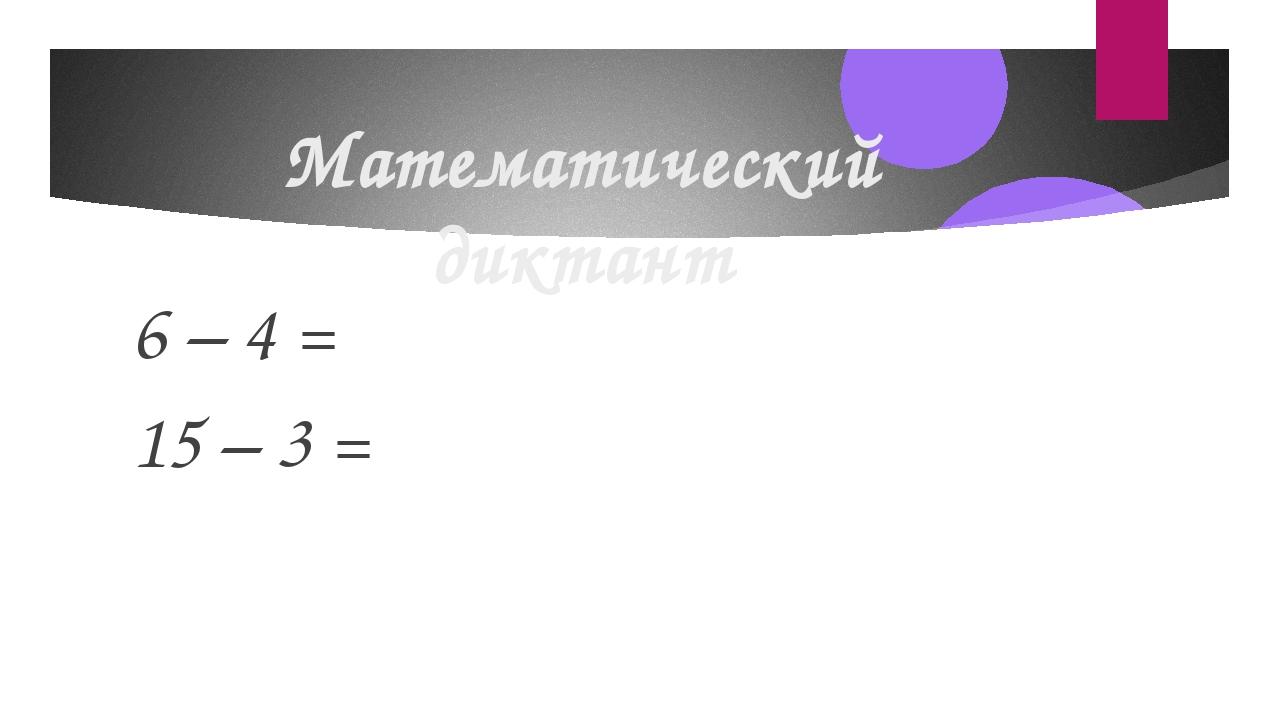 Математический диктант 6 – 4 = 15 – 3 =