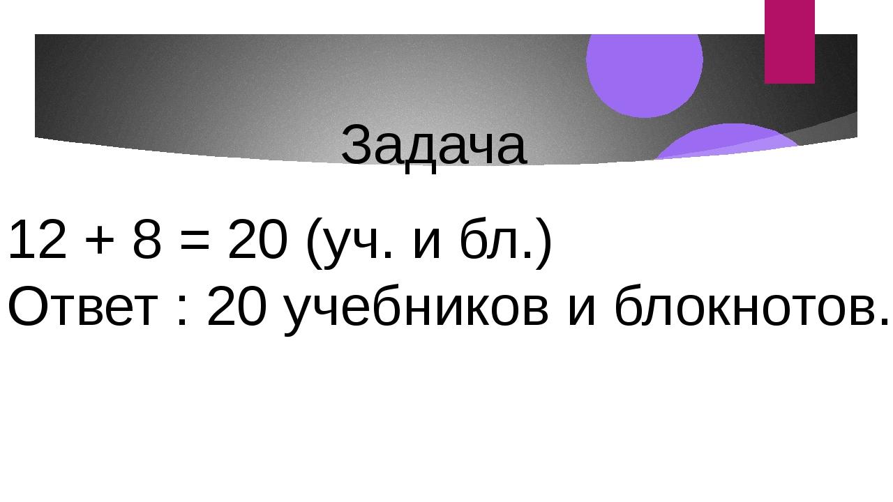 12 + 8 = 20 (уч. и бл.) Ответ : 20 учебников и блокнотов. Задача
