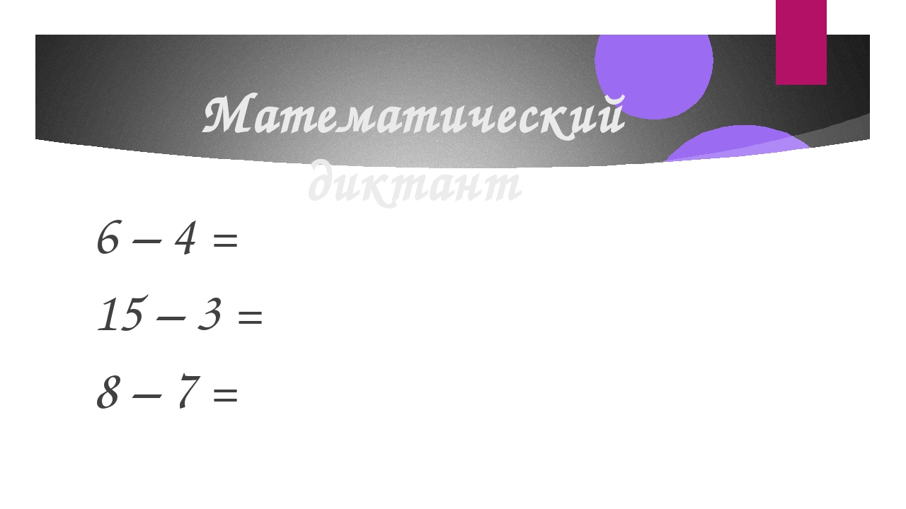 Математический диктант 6 – 4 = 15 – 3 = 8 – 7 =